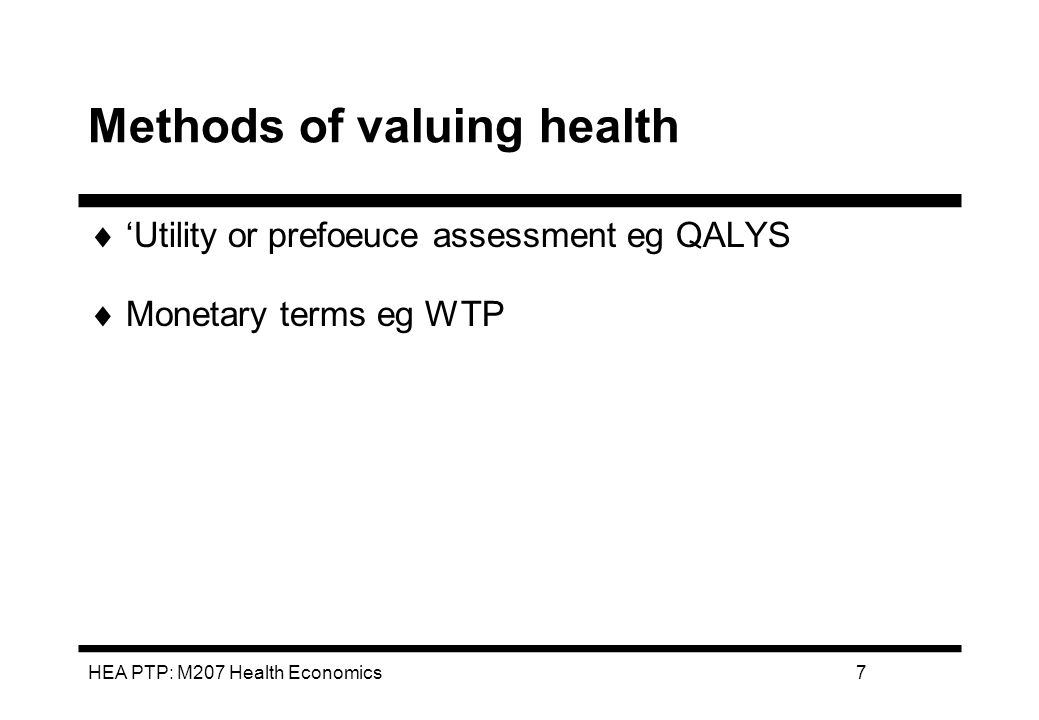 HEA PTP: M207 Health Economics8 QUALITY ADJUSTED LIFE YEARS (QALYS) Adjusts data on quantity of life years saved to reflect a valuation of the quality of those years If healthy:QALY = 1 If unhealthy:QALY < 2