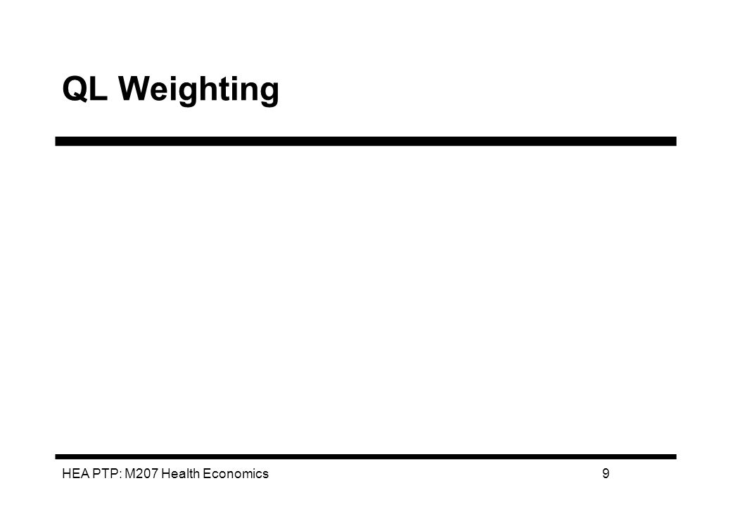 HEA PTP: M207 Health Economics10 QALY PROCEDURE Identify possible health states - cover all important and relevant dimensions of QoL Derive weights for each state Multiply life years (spent in each state) by weight for that state