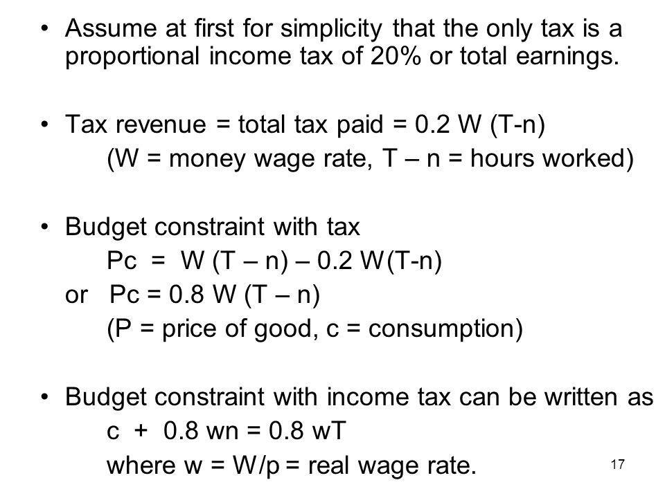 17 Assume at first for simplicity that the only tax is a proportional income tax of 20% or total earnings. Tax revenue = total tax paid = 0.2 W (T-n)