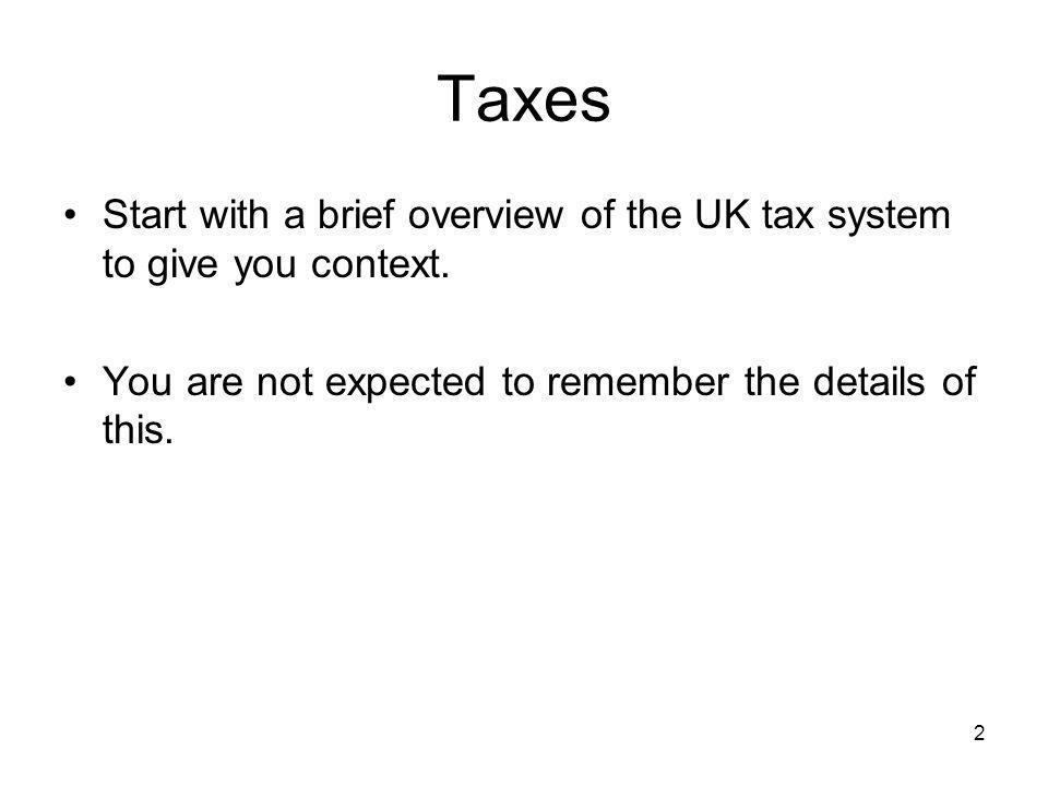 2 Taxes Start with a brief overview of the UK tax system to give you context. You are not expected to remember the details of this.