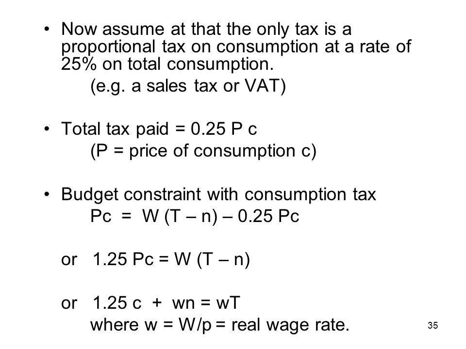35 Now assume at that the only tax is a proportional tax on consumption at a rate of 25% on total consumption. (e.g. a sales tax or VAT) Total tax pai