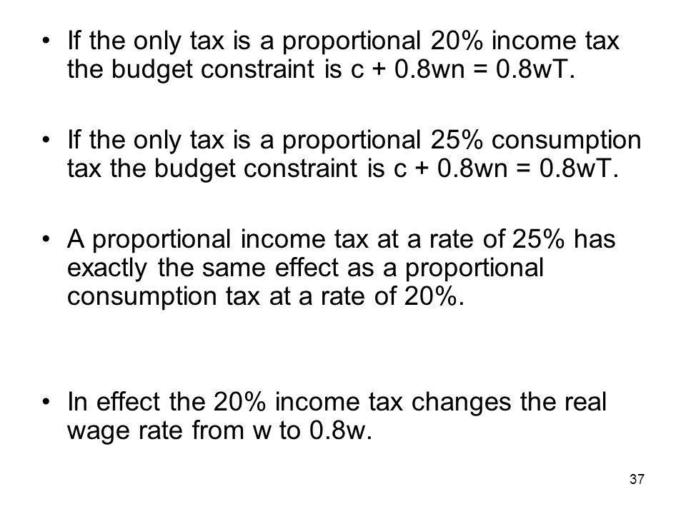 37 If the only tax is a proportional 20% income tax the budget constraint is c + 0.8wn = 0.8wT. If the only tax is a proportional 25% consumption tax