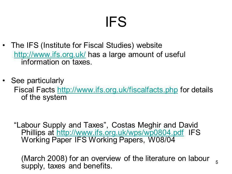 5 The IFS (Institute for Fiscal Studies) website http://www.ifs.org.uk/http://www.ifs.org.uk/ has a large amount of useful information on taxes. See p