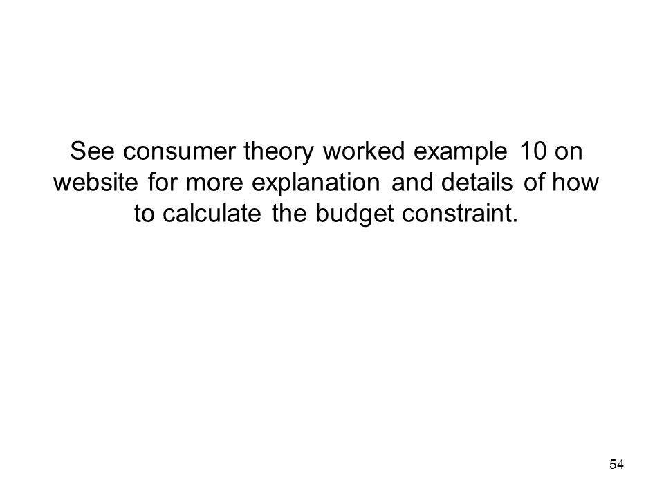 54 See consumer theory worked example 10 on website for more explanation and details of how to calculate the budget constraint.
