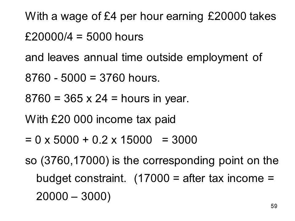 59 With a wage of £4 per hour earning £20000 takes £20000/4 = 5000 hours and leaves annual time outside employment of 8760 - 5000 = 3760 hours. 8760 =
