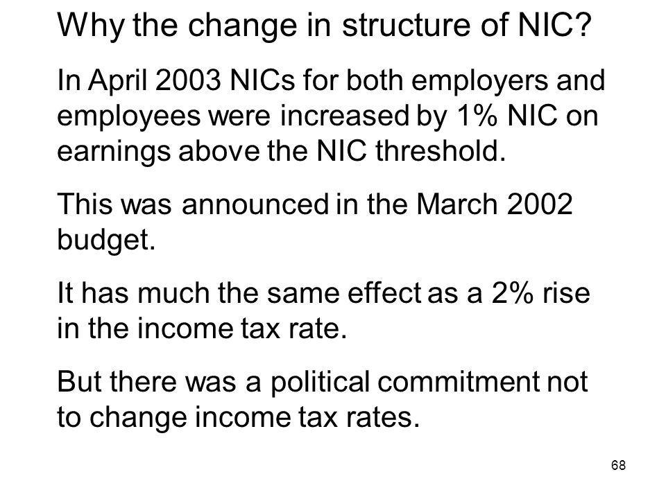 68 Why the change in structure of NIC? In April 2003 NICs for both employers and employees were increased by 1% NIC on earnings above the NIC threshol
