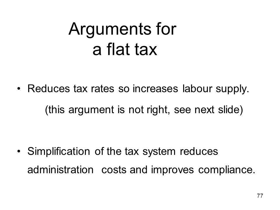 77 Arguments for a flat tax Reduces tax rates so increases labour supply. (this argument is not right, see next slide) Simplification of the tax syste