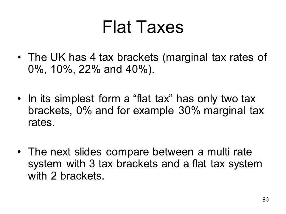 83 Flat Taxes The UK has 4 tax brackets (marginal tax rates of 0%, 10%, 22% and 40%). In its simplest form a flat tax has only two tax brackets, 0% an