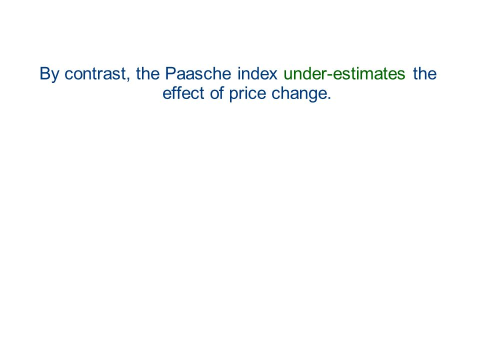 By contrast, the Paasche index under-estimates the effect of price change.
