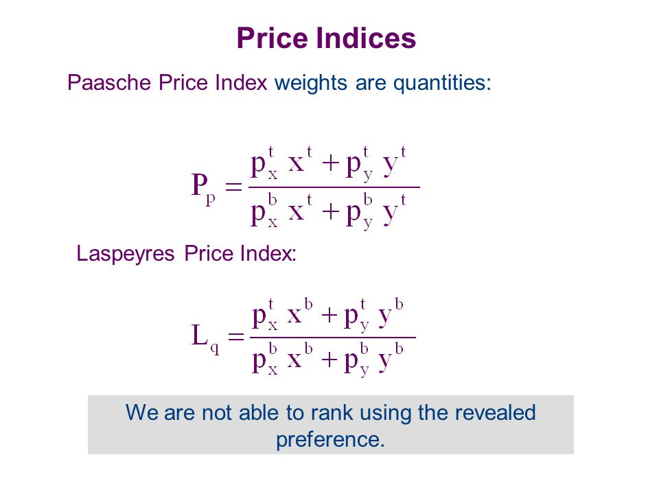 Price Indices Paasche Price Index weights are quantities: Laspeyres Price Index: We are not able to rank using the revealed preference.