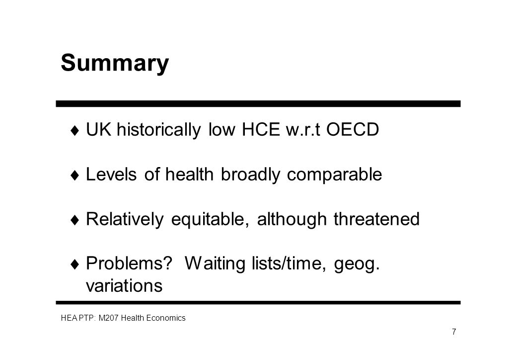 HEA PTP: M207 Health Economics 7 Summary UK historically low HCE w.r.t OECD Levels of health broadly comparable Relatively equitable, although threatened Problems.