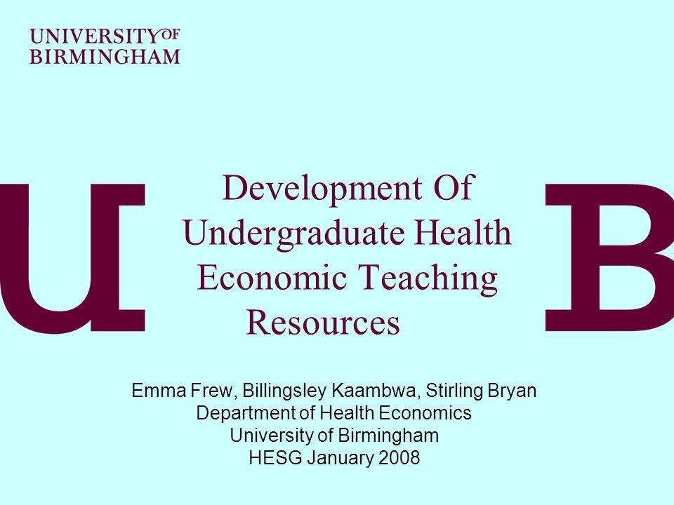 Development Of Undergraduate Health Economic Teaching Resources Emma Frew, Billingsley Kaambwa, Stirling Bryan Department of Health Economics University of Birmingham HESG January 2008