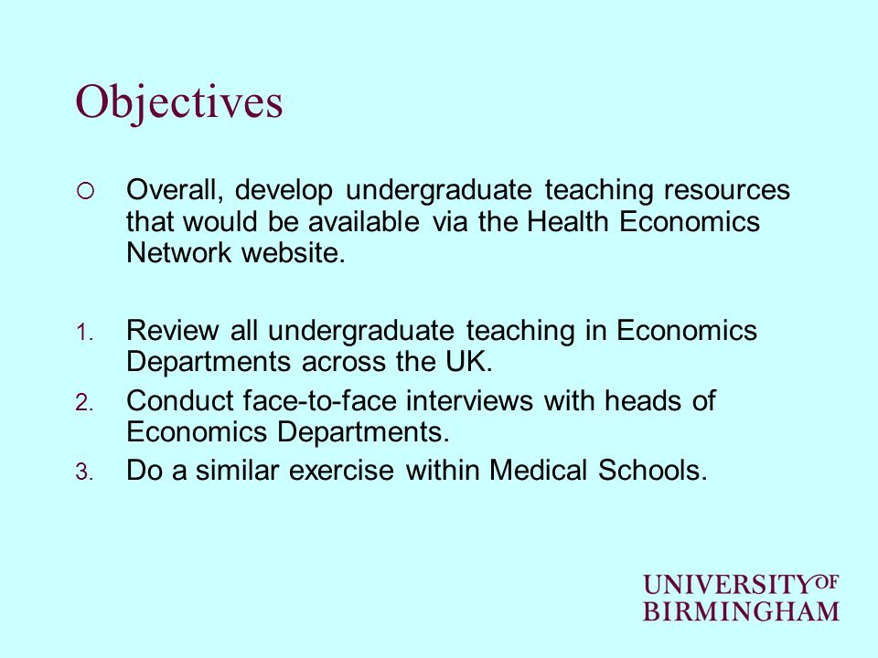 Review of Economics Departments (so far…) Reviewed websites of 18 Universities and found 6 to be actively teaching health economics either as stand-alone course or as module within a course.