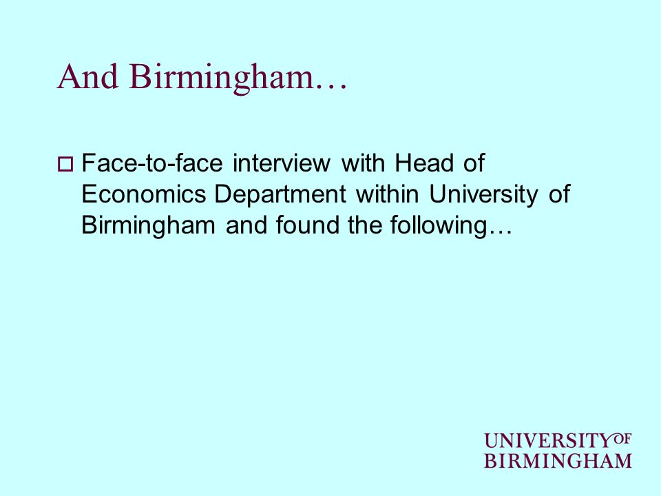 And Birmingham… Face-to-face interview with Head of Economics Department within University of Birmingham and found the following…