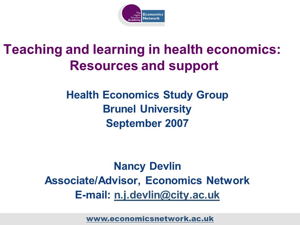 Teaching and learning in health economics: Resources and support Health Economics Study Group Brunel University September 2007 Nancy Devlin Associate/Advisor, Economics Network