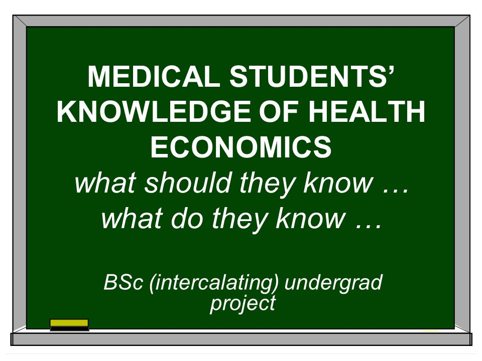 MEDICAL STUDENTS KNOWLEDGE OF HEALTH ECONOMICS what should they know … what do they know … BSc (intercalating) undergrad project