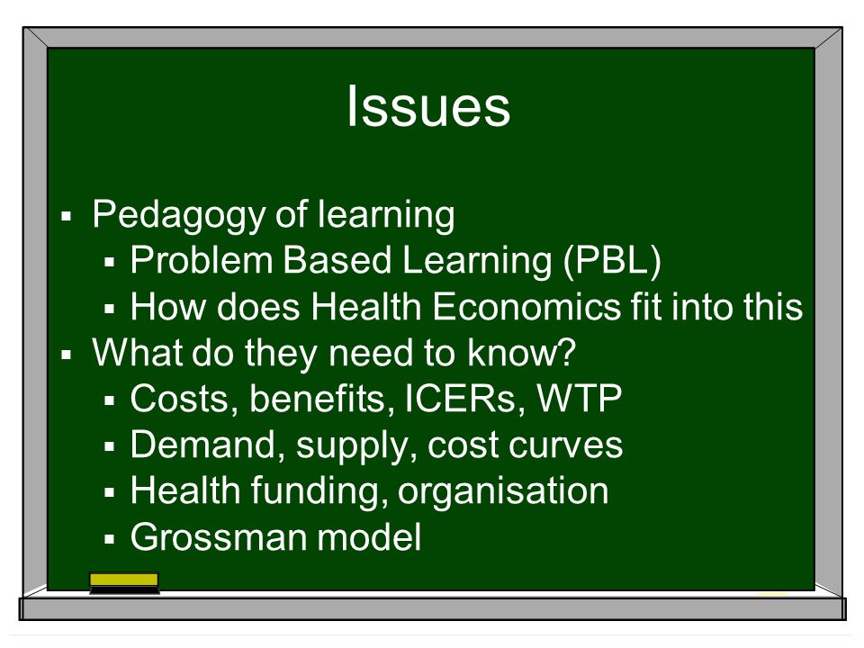 Issues Pedagogy of learning Problem Based Learning (PBL) How does Health Economics fit into this What do they need to know.