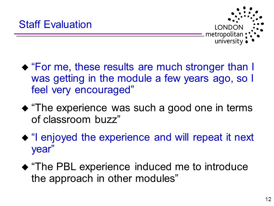 12 Staff Evaluation u For me, these results are much stronger than I was getting in the module a few years ago, so I feel very encouraged u The experi