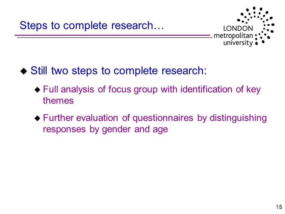 15 Steps to complete research… u Still two steps to complete research: u Full analysis of focus group with identification of key themes u Further evaluation of questionnaires by distinguishing responses by gender and age