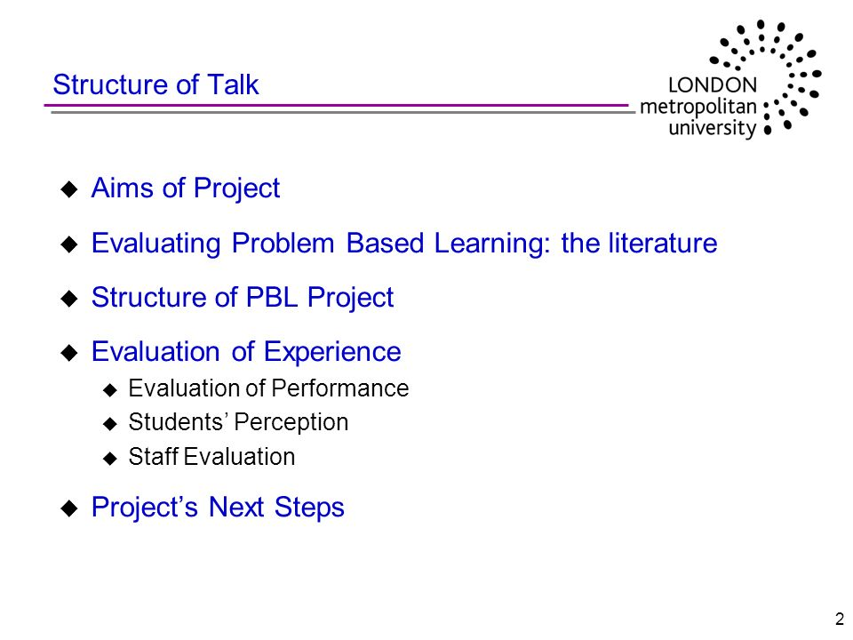 2 u Aims of Project u Evaluating Problem Based Learning: the literature u Structure of PBL Project u Evaluation of Experience u Evaluation of Performa