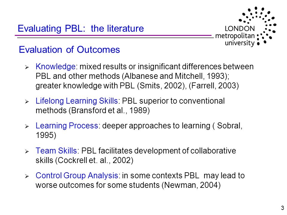 3 Evaluating PBL: the literature Evaluation of Outcomes Knowledge: mixed results or insignificant differences between PBL and other methods (Albanese
