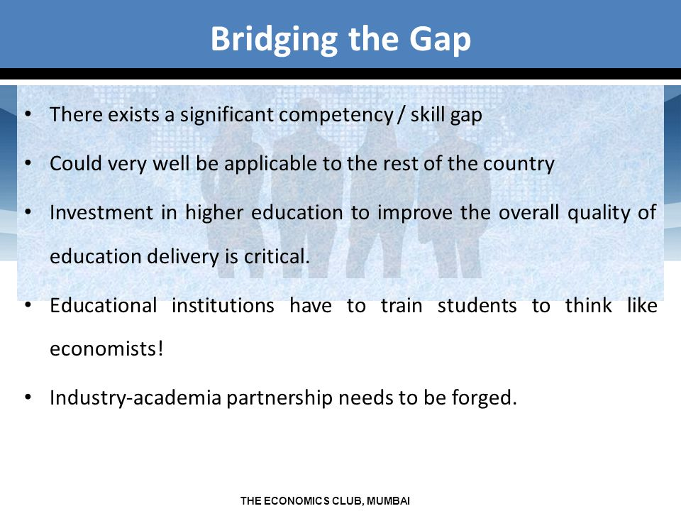 THE ECONOMICS CLUB, MUMBAI Bridging the Gap There exists a significant competency / skill gap Could very well be applicable to the rest of the country Investment in higher education to improve the overall quality of education delivery is critical.