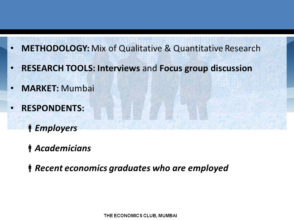 THE ECONOMICS CLUB, MUMBAI METHODOLOGY: Mix of Qualitative & Quantitative Research RESEARCH TOOLS: Interviews and Focus group discussion MARKET: Mumbai RESPONDENTS: Employers Academicians Recent economics graduates who are employed
