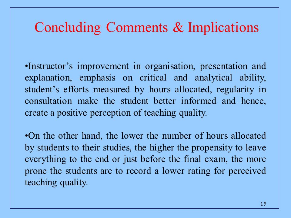 15 Concluding Comments & Implications Instructors improvement in organisation, presentation and explanation, emphasis on critical and analytical ability, students efforts measured by hours allocated, regularity in consultation make the student better informed and hence, create a positive perception of teaching quality.