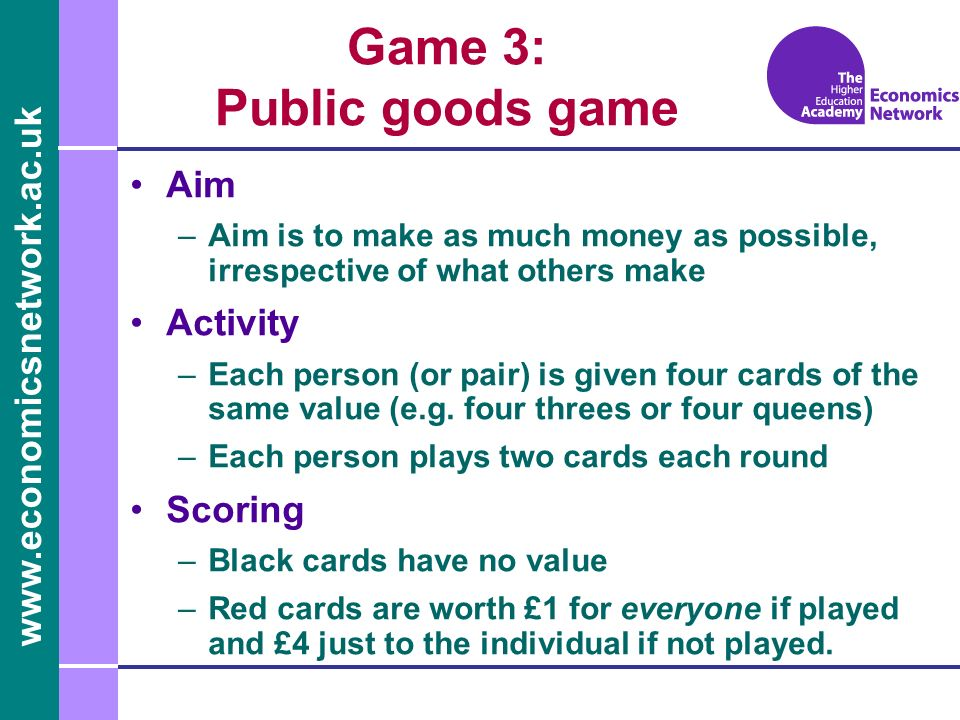 Game 3: Public goods game Aim –Aim is to make as much money as possible, irrespective of what others make Activity –Each person (or pair) is given four cards of the same value (e.g.