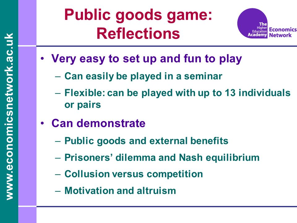 Public goods game: Reflections Very easy to set up and fun to play –Can easily be played in a seminar –Flexible: can be played with up to 13 individuals or pairs Can demonstrate –Public goods and external benefits –Prisoners dilemma and Nash equilibrium –Collusion versus competition –Motivation and altruism