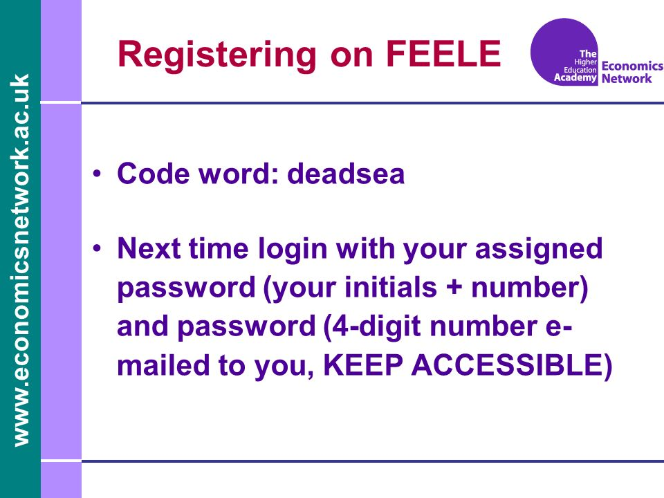 www.economicsnetwork.ac.uk Registering on FEELE Code word: deadsea Next time login with your assigned password (your initials + number) and password (4-digit number e- mailed to you, KEEP ACCESSIBLE)