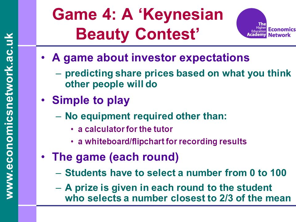 www.economicsnetwork.ac.uk Game 4: A Keynesian Beauty Contest A game about investor expectations –predicting share prices based on what you think other people will do Simple to play –No equipment required other than: a calculator for the tutor a whiteboard/flipchart for recording results The game (each round) –Students have to select a number from 0 to 100 –A prize is given in each round to the student who selects a number closest to 2/3 of the mean