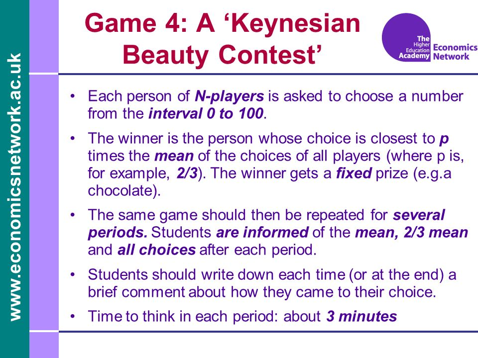 www.economicsnetwork.ac.uk Game 4: A Keynesian Beauty Contest Each person of N-players is asked to choose a number from the interval 0 to 100.