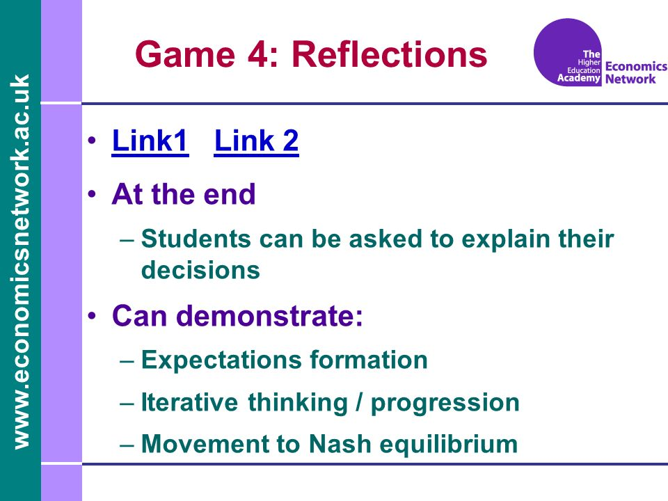 Game 4: Reflections Link1 Link 2Link1Link 2 At the end –Students can be asked to explain their decisions Can demonstrate: –Expectations formation –Iterative thinking / progression –Movement to Nash equilibrium
