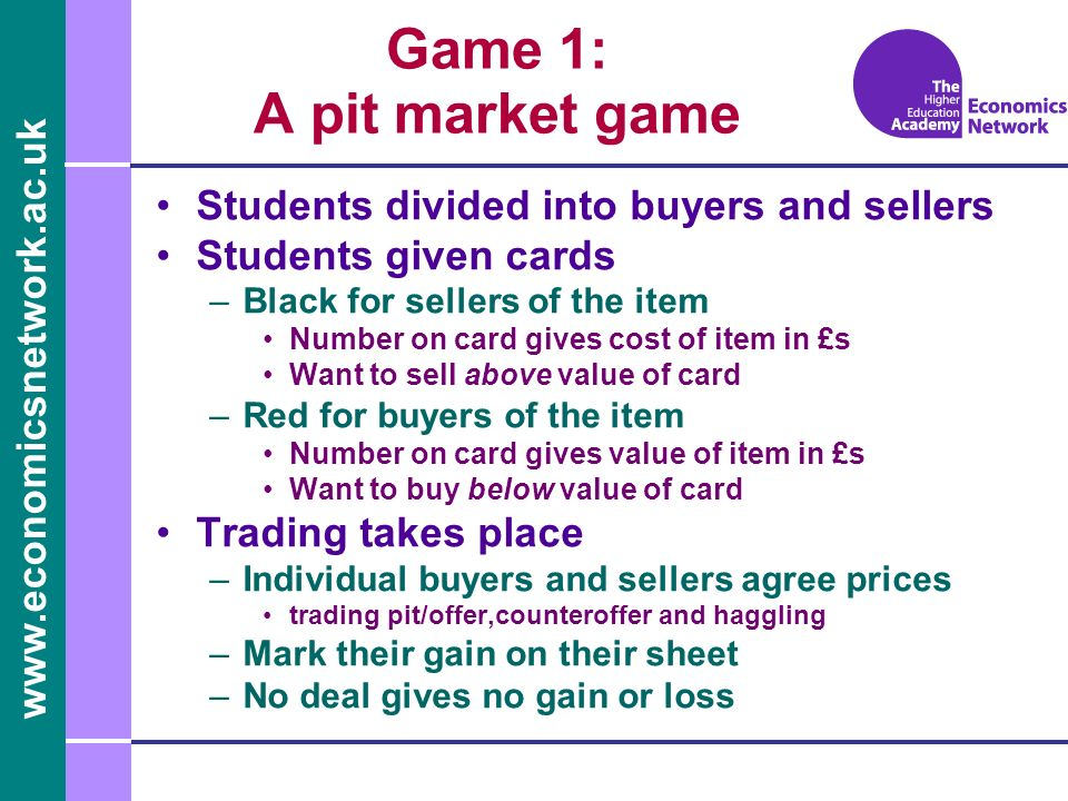 Students divided into buyers and sellers Students given cards –Black for sellers of the item Number on card gives cost of item in £s Want to sell above value of card –Red for buyers of the item Number on card gives value of item in £s Want to buy below value of card Trading takes place –Individual buyers and sellers agree prices trading pit/offer,counteroffer and haggling –Mark their gain on their sheet –No deal gives no gain or loss Game 1: A pit market game