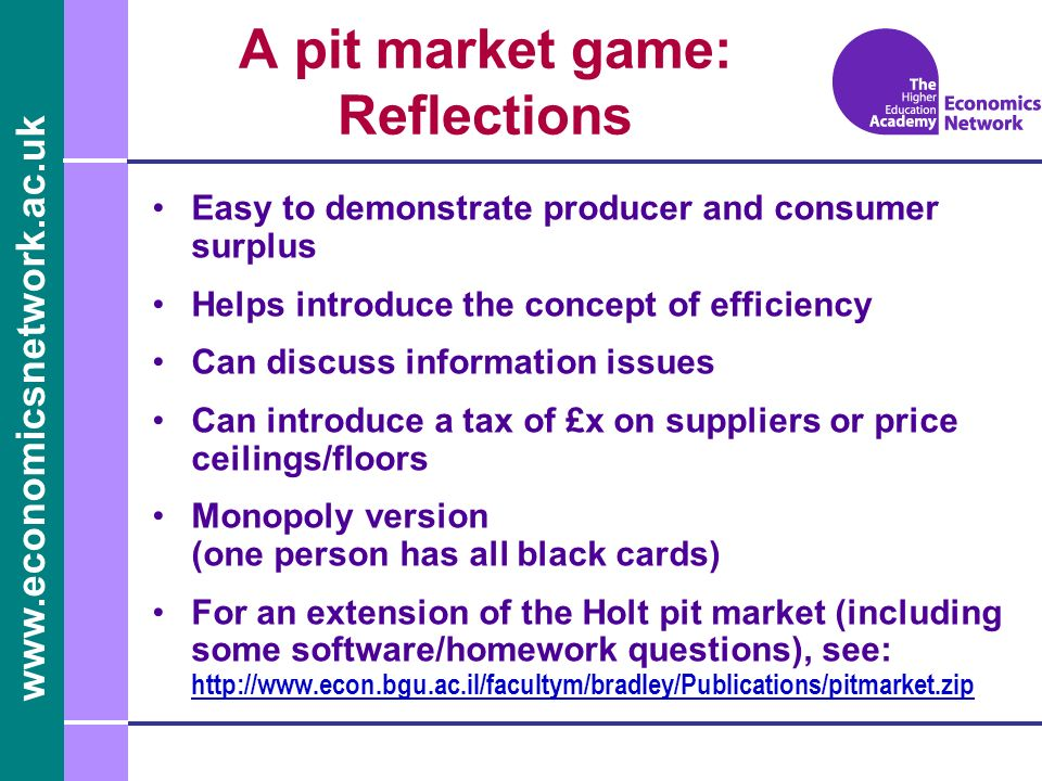 www.economicsnetwork.ac.uk Easy to demonstrate producer and consumer surplus Helps introduce the concept of efficiency Can discuss information issues Can introduce a tax of £x on suppliers or price ceilings/floors Monopoly version (one person has all black cards) For an extension of the Holt pit market (including some software/homework questions), see: http://www.econ.bgu.ac.il/facultym/bradley/Publications/pitmarket.zip http://www.econ.bgu.ac.il/facultym/bradley/Publications/pitmarket.zip A pit market game: Reflections