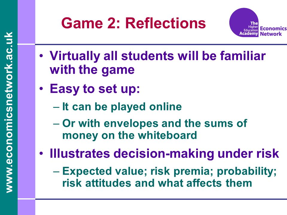 Game 2: Reflections Virtually all students will be familiar with the game Easy to set up: –It can be played online –Or with envelopes and the sums of money on the whiteboard Illustrates decision-making under risk –Expected value; risk premia; probability; risk attitudes and what affects them