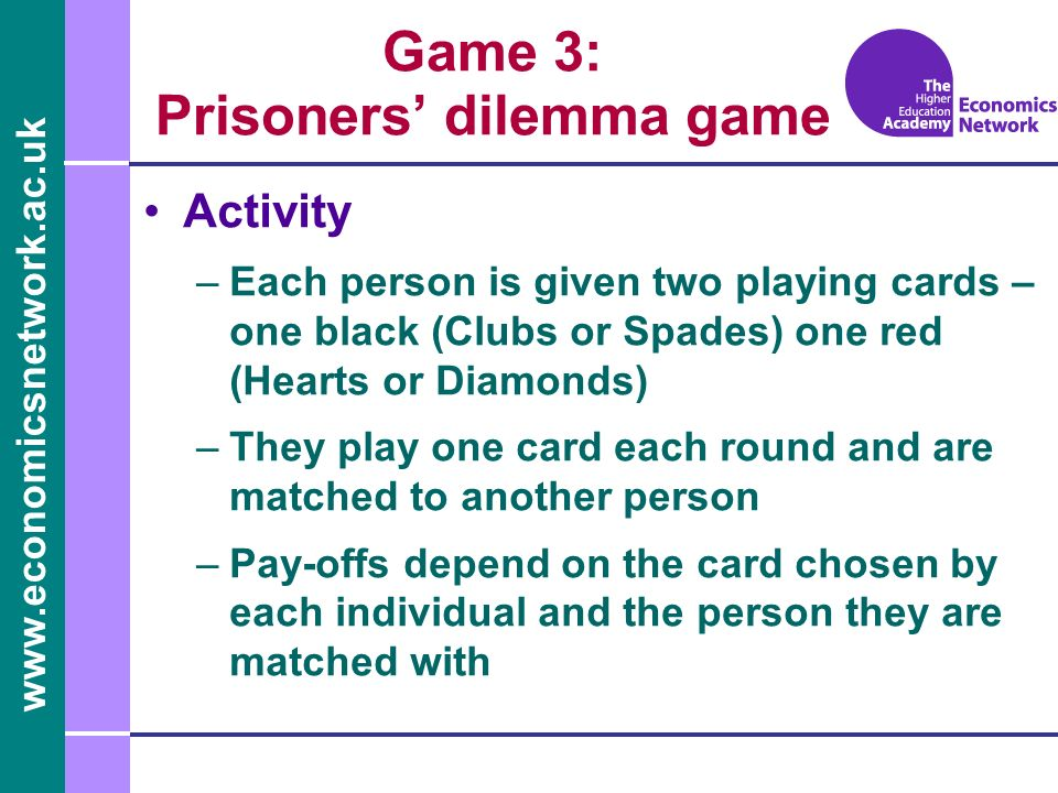Game 3: Prisoners dilemma game Activity –Each person is given two playing cards – one black (Clubs or Spades) one red (Hearts or Diamonds) –They play one card each round and are matched to another person –Pay-offs depend on the card chosen by each individual and the person they are matched with