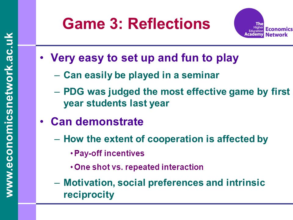 Game 3: Reflections Very easy to set up and fun to play –Can easily be played in a seminar –PDG was judged the most effective game by first year students last year Can demonstrate –How the extent of cooperation is affected by Pay-off incentives One shot vs.