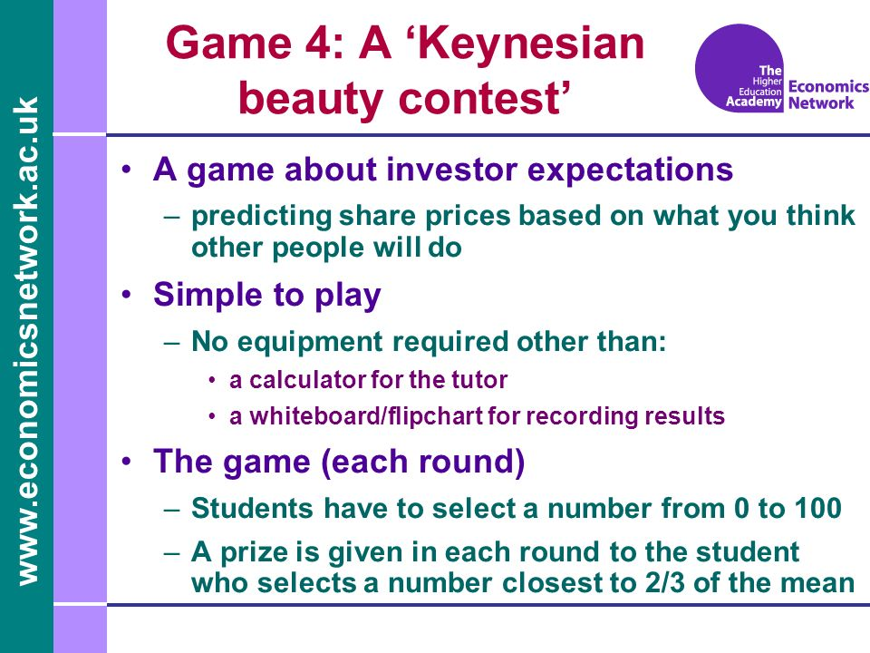 Game 4: A Keynesian beauty contest A game about investor expectations –predicting share prices based on what you think other people will do Simple to play –No equipment required other than: a calculator for the tutor a whiteboard/flipchart for recording results The game (each round) –Students have to select a number from 0 to 100 –A prize is given in each round to the student who selects a number closest to 2/3 of the mean