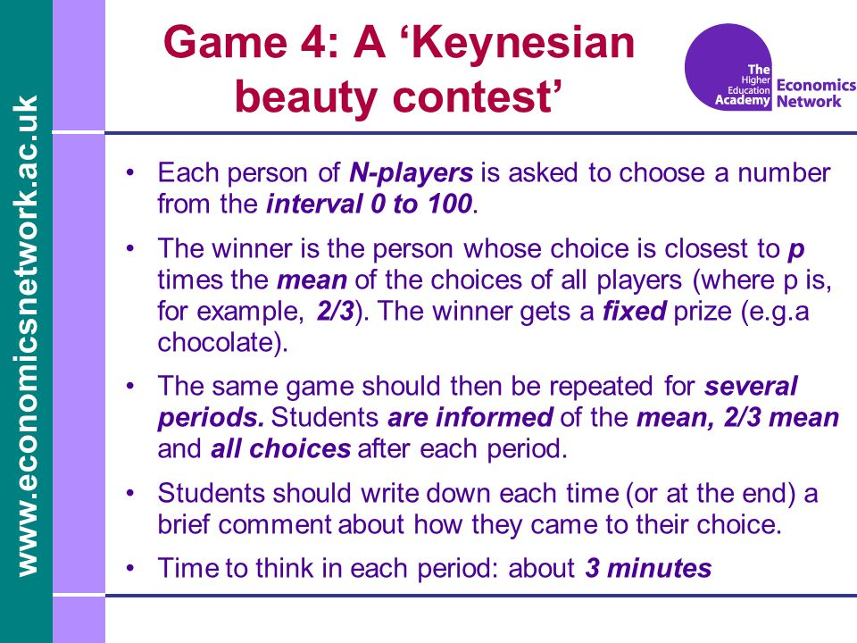 www.economicsnetwork.ac.uk Game 4: A Keynesian beauty contest Each person of N-players is asked to choose a number from the interval 0 to 100. The win
