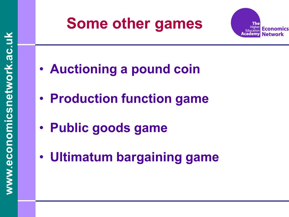 www.economicsnetwork.ac.uk Some other games Auctioning a pound coin Production function game Public goods game Ultimatum bargaining game