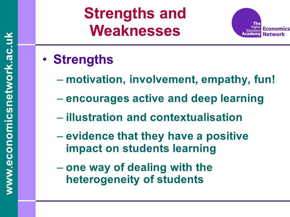 www.economicsnetwork.ac.uk Strengths and Weaknesses Strengths –motivation, involvement, empathy, fun! –encourages active and deep learning –illustrati