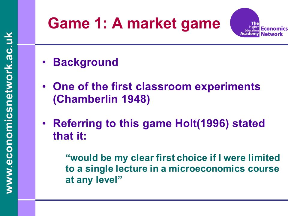 www.economicsnetwork.ac.uk Background One of the first classroom experiments (Chamberlin 1948) Referring to this game Holt(1996) stated that it: would