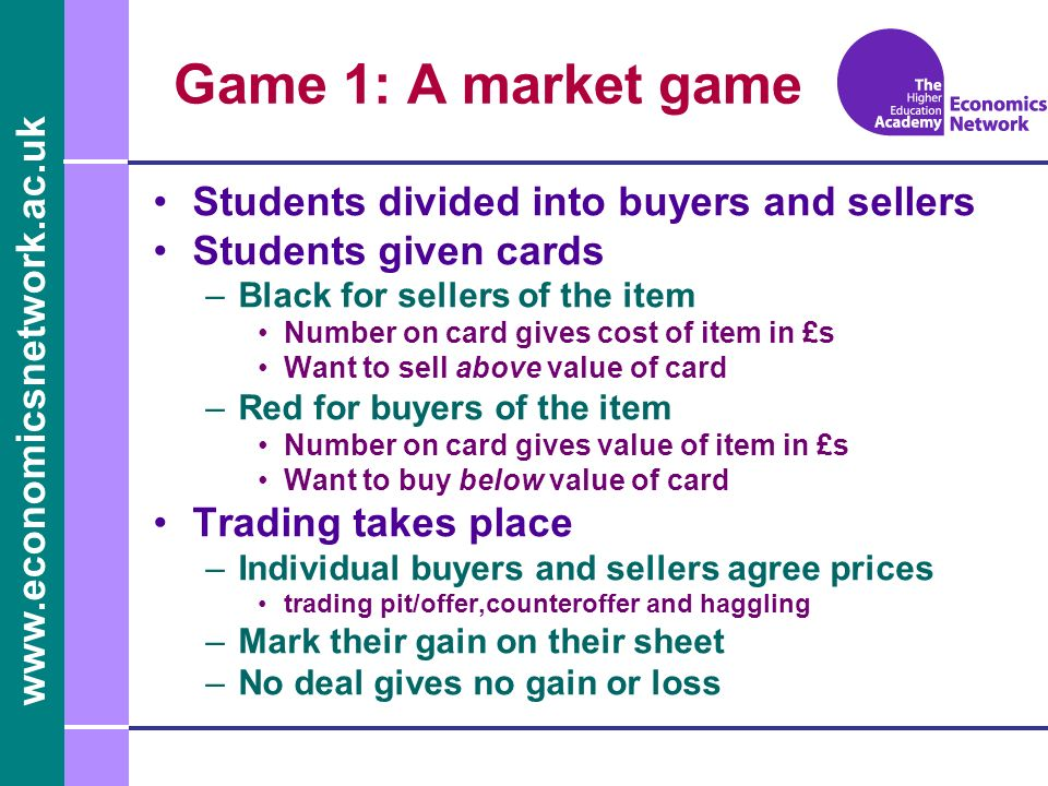 Students divided into buyers and sellers Students given cards –Black for sellers of the item Number on card gives cost of item in £s Want to sell above value of card –Red for buyers of the item Number on card gives value of item in £s Want to buy below value of card Trading takes place –Individual buyers and sellers agree prices trading pit/offer,counteroffer and haggling –Mark their gain on their sheet –No deal gives no gain or loss Game 1: A market game