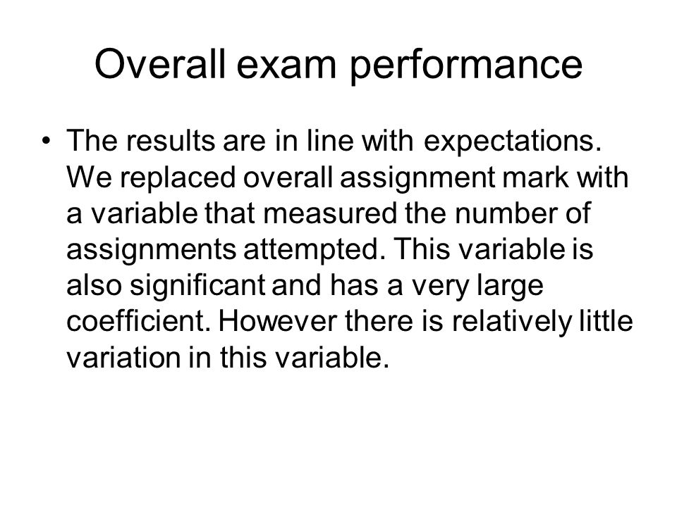 Overall exam performance The results are in line with expectations. We replaced overall assignment mark with a variable that measured the number of as