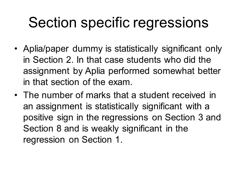 Section specific regressions Aplia/paper dummy is statistically significant only in Section 2. In that case students who did the assignment by Aplia p
