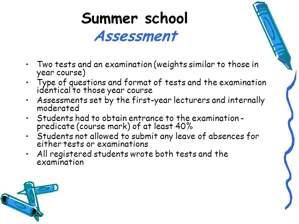 Summer school Assessment Two tests and an examination (weights similar to those in year course) Type of questions and format of tests and the examination identical to those year course Assessments set by the first-year lecturers and internally moderated Students had to obtain entrance to the examination - predicate (course mark) of at least 40% Students not allowed to submit any leave of absences for either tests or examinations All registered students wrote both tests and the examination