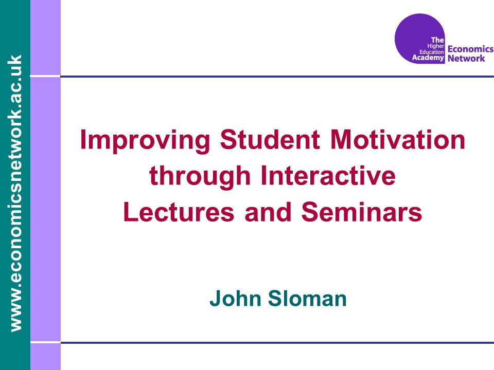 www.economicsnetwork.ac.uk John Sloman Improving Student Motivation through Interactive Lectures and Seminars
