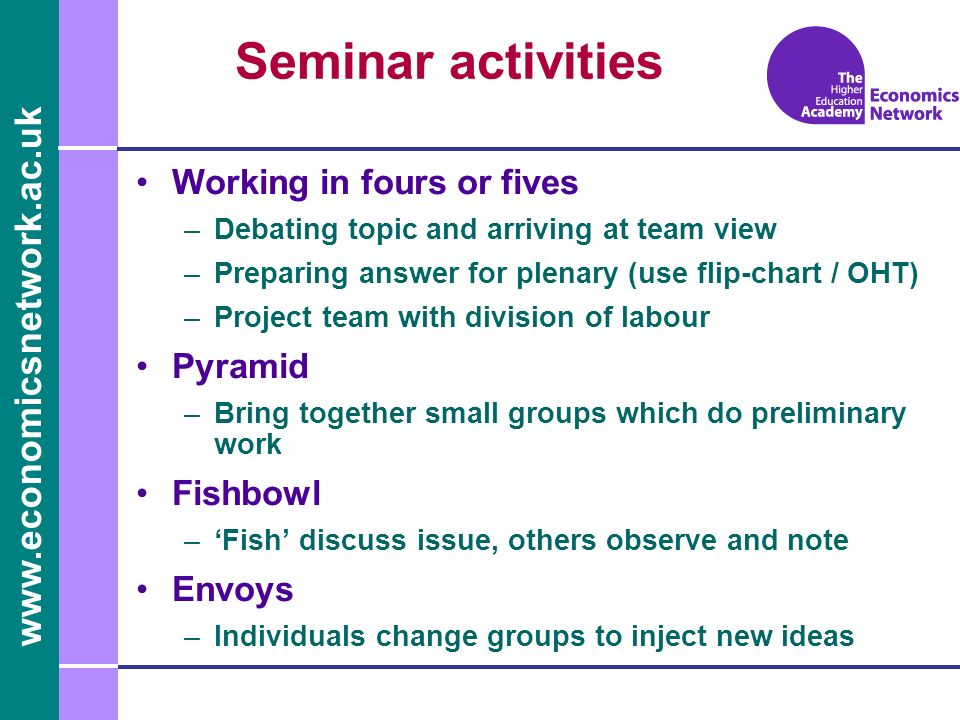 www.economicsnetwork.ac.uk Seminar activities Working in fours or fives –Debating topic and arriving at team view –Preparing answer for plenary (use f